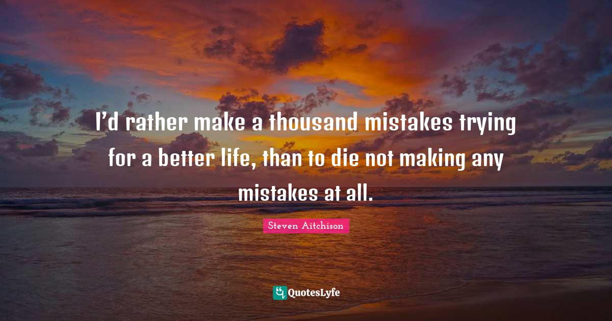 Steven Aitchison Quotes: I'd rather make a thousand mistakes trying for a better life, than to die not making any mistakes at all.