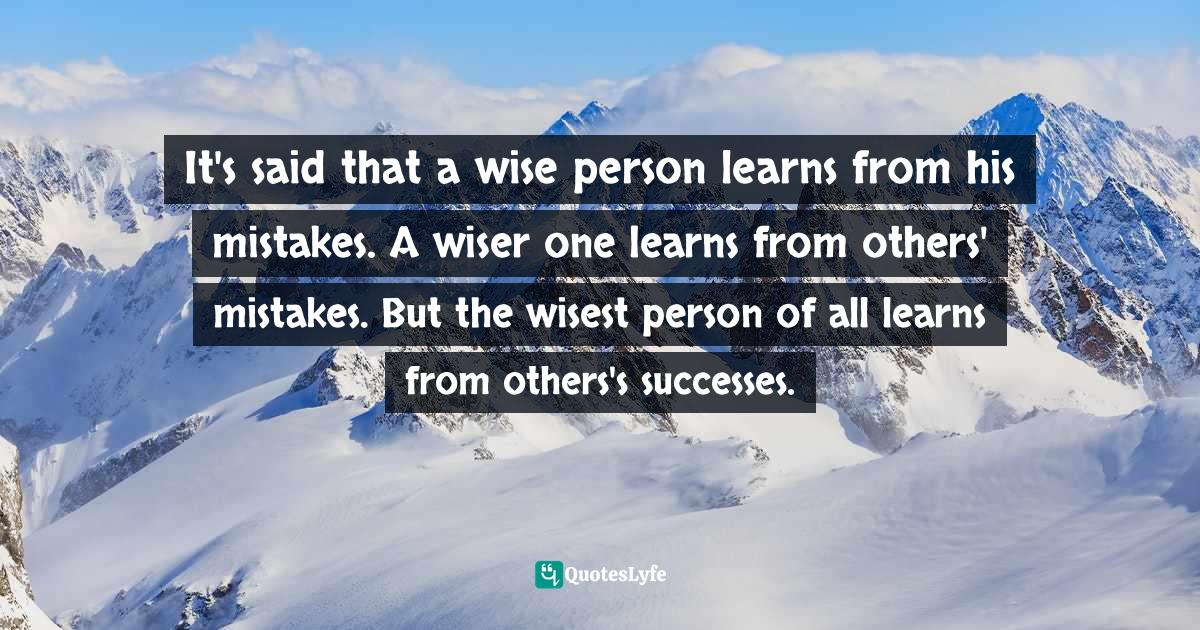 John C. Maxwell, Leadership Gold: Lessons I've Learned from a Lifetime of Leading Quotes: It's said that a wise person learns from his mistakes. A wiser one learns from others' mistakes. But the wisest person of all learns from others's successes.