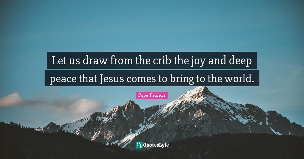 Pope Francis Quotes: Let us draw from the crib the joy and deep peace that Jesus comes to bring to the world.