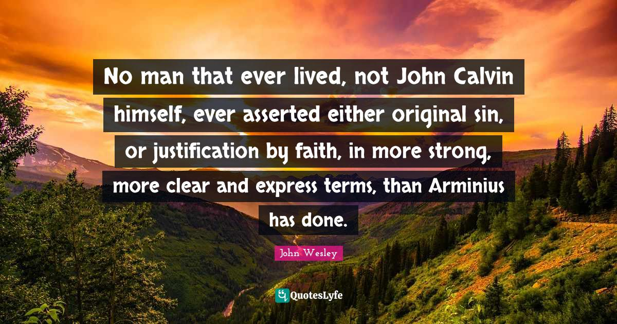 John Wesley Quotes: No man that ever lived, not John Calvin himself, ever asserted either original sin, or justification by faith, in more strong, more clear and express terms, than Arminius has done.