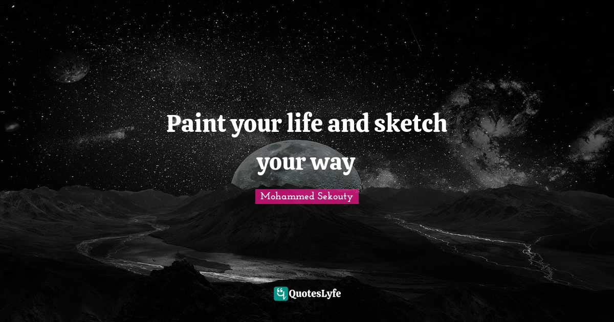 Mohammed Sekouty Quotes: Paint your life and sketch your way