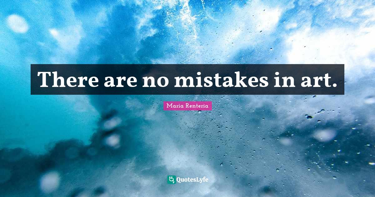 Maria Renteria Quotes: There are no mistakes in art.