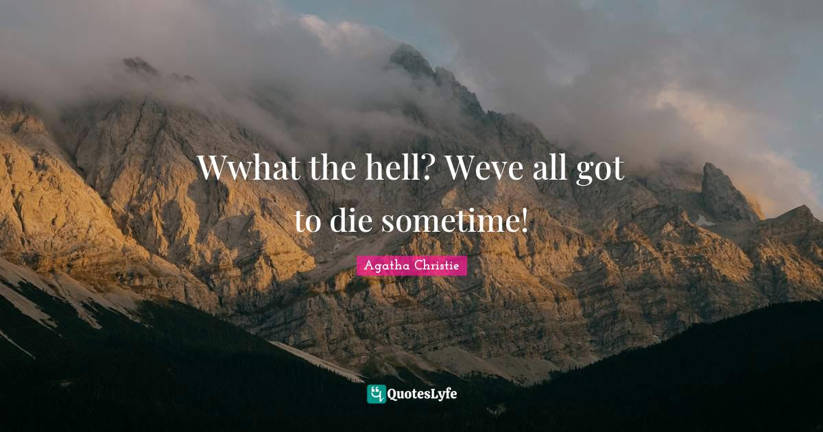Agatha Christie Quotes: Wwhat the hell? Weve all got to die sometime!