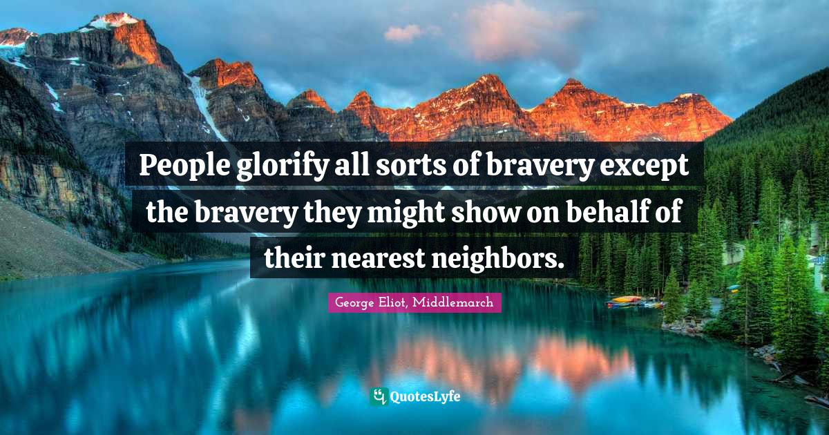 George Eliot, Middlemarch Quotes: People glorify all sorts of bravery except the bravery they might show on behalf of their nearest neighbors.