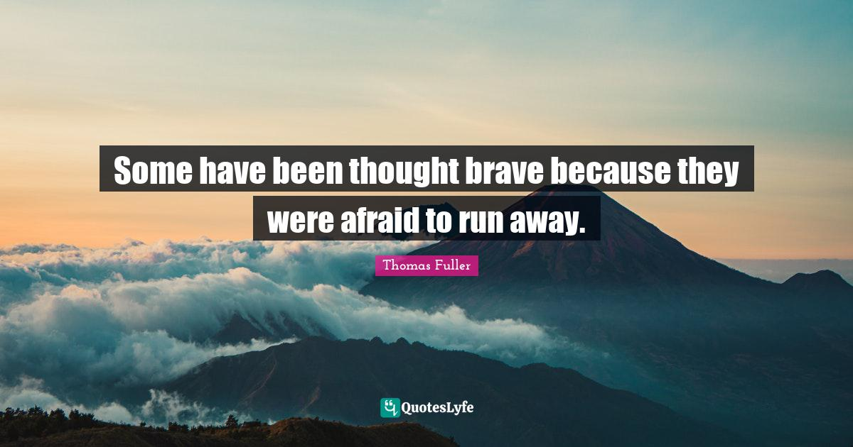 Thomas Fuller Quotes: Some have been thought brave because they were afraid to run away.