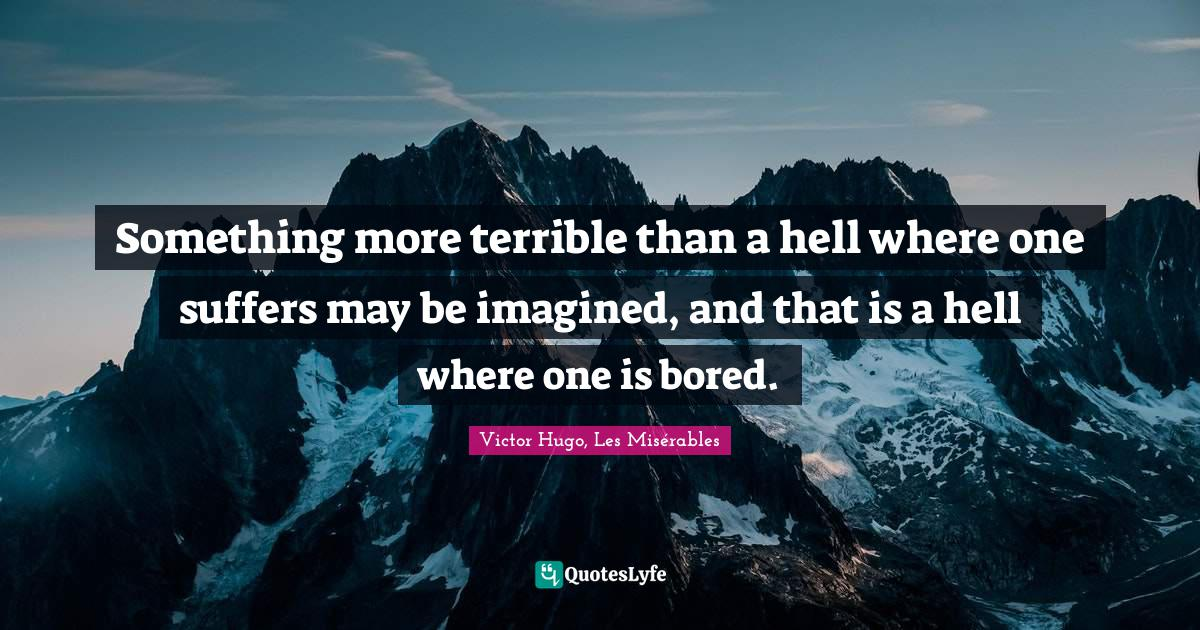 Victor Hugo, Les Misérables Quotes: Something more terrible than a hell where one suffers may be imagined, and that is a hell where one is bored.