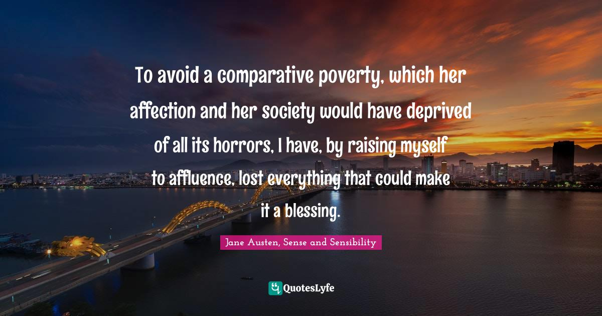Jane Austen, Sense and Sensibility Quotes: To avoid a comparative poverty, which her affection and her society would have deprived of all its horrors, I have, by raising myself to affluence, lost everything that could make it a blessing.