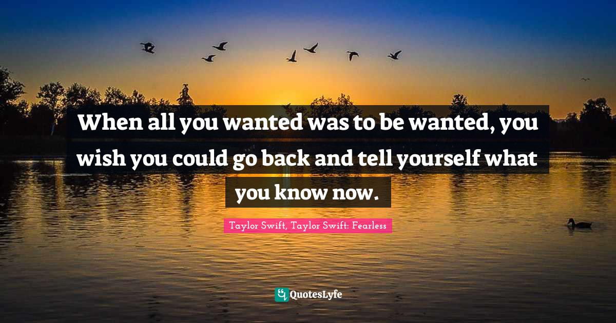 Taylor Swift, Taylor Swift: Fearless Quotes: When all you wanted was to be wanted, you wish you could go back and tell yourself what you know now.