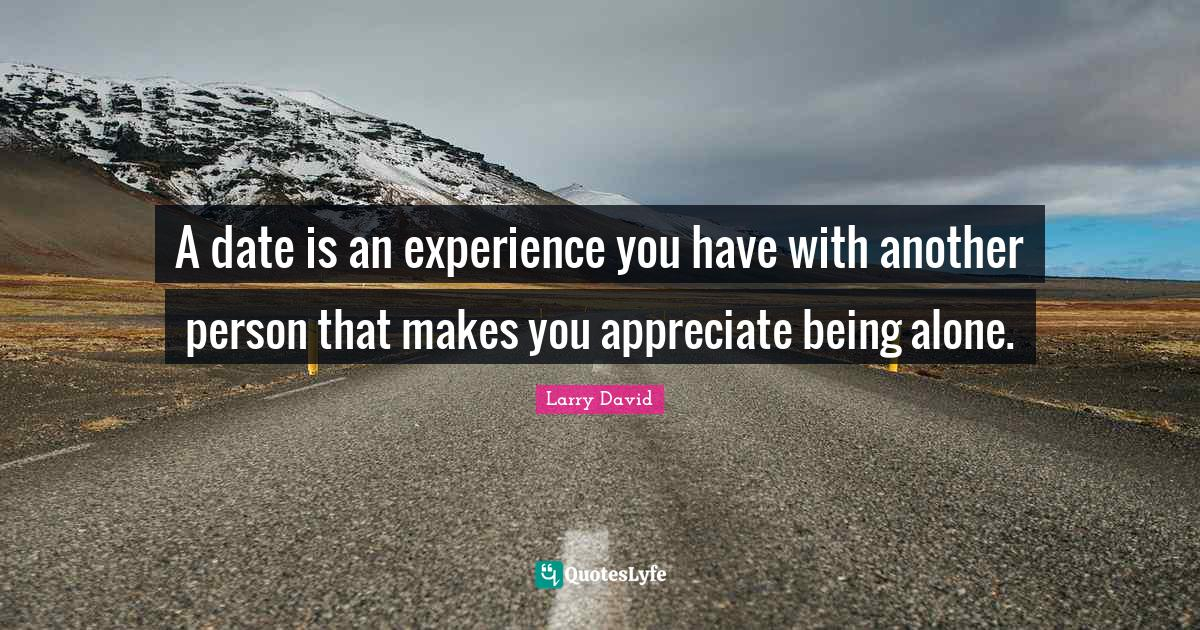 Larry David Quotes: A date is an experience you have with another person that makes you appreciate being alone.