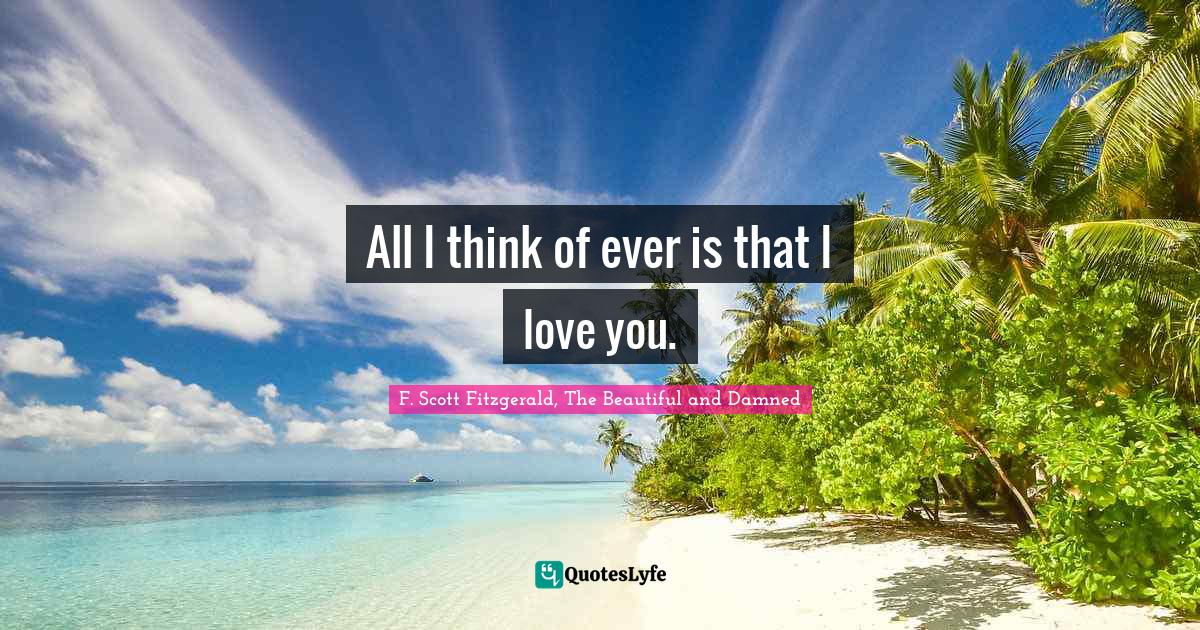 F. Scott Fitzgerald, The Beautiful and Damned Quotes: All I think of ever is that I love you.