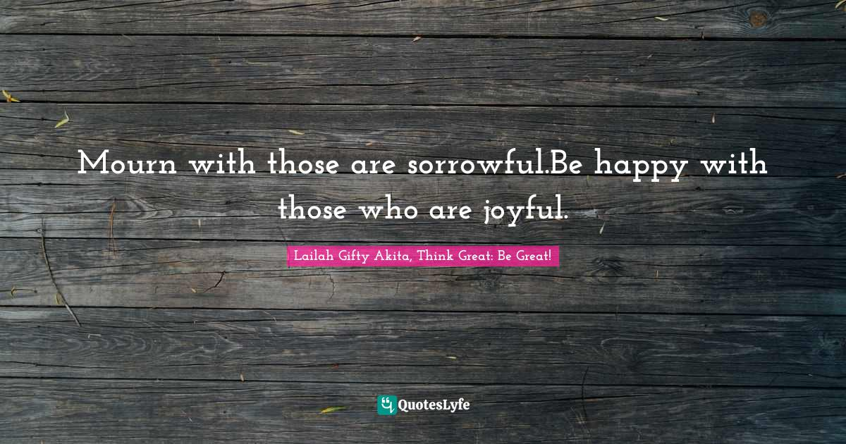 Lailah Gifty Akita, Think Great: Be Great! Quotes: Mourn with those are sorrowful.Be happy with those who are joyful.