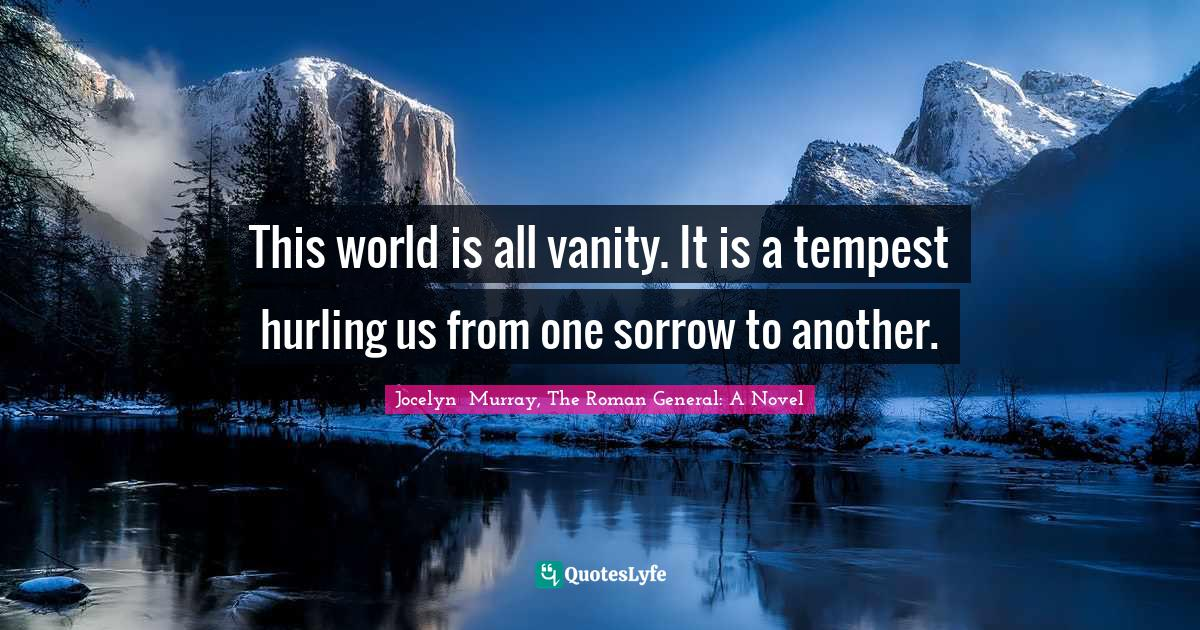 Jocelyn  Murray, The Roman General: A Novel Quotes: This world is all vanity. It is a tempest hurling us from one sorrow to another.