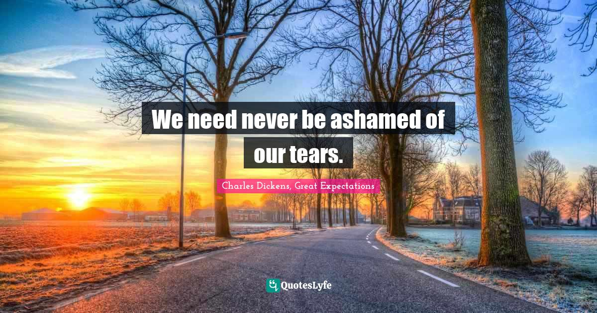Charles Dickens, Great Expectations Quotes: We need never be ashamed of our tears.