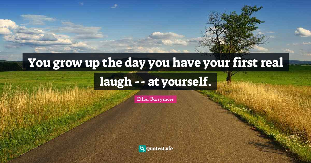 Ethel Barrymore Quotes: You grow up the day you have your first real laugh -- at yourself.