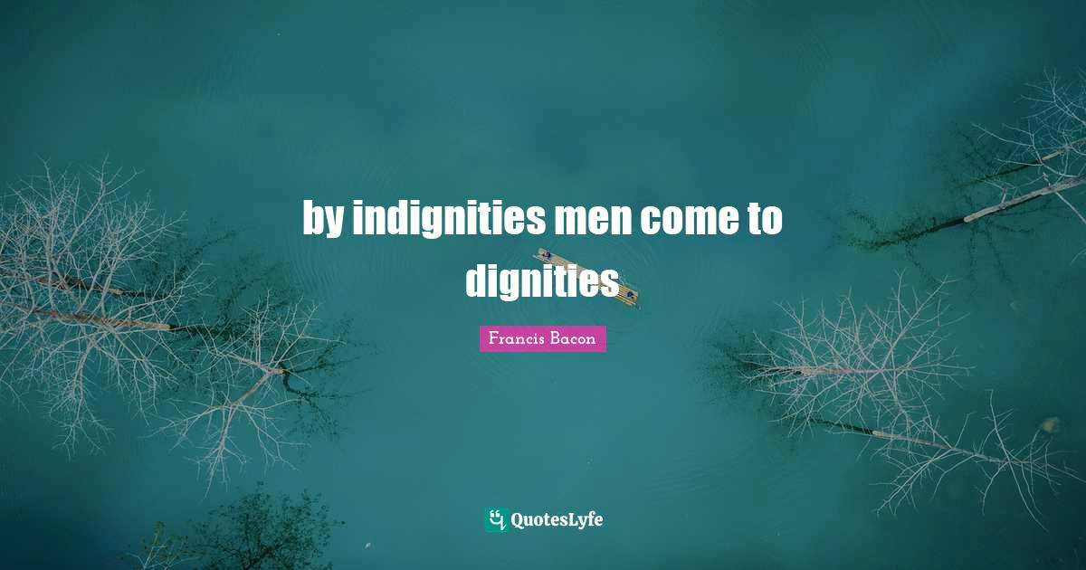 Francis Bacon Quotes: by indignities men come to dignities