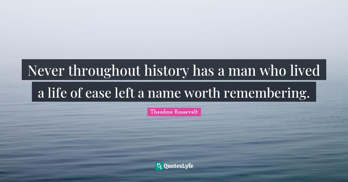 Theodore Roosevelt Quotes: Never throughout history has a man who lived a life of ease left a name worth remembering.