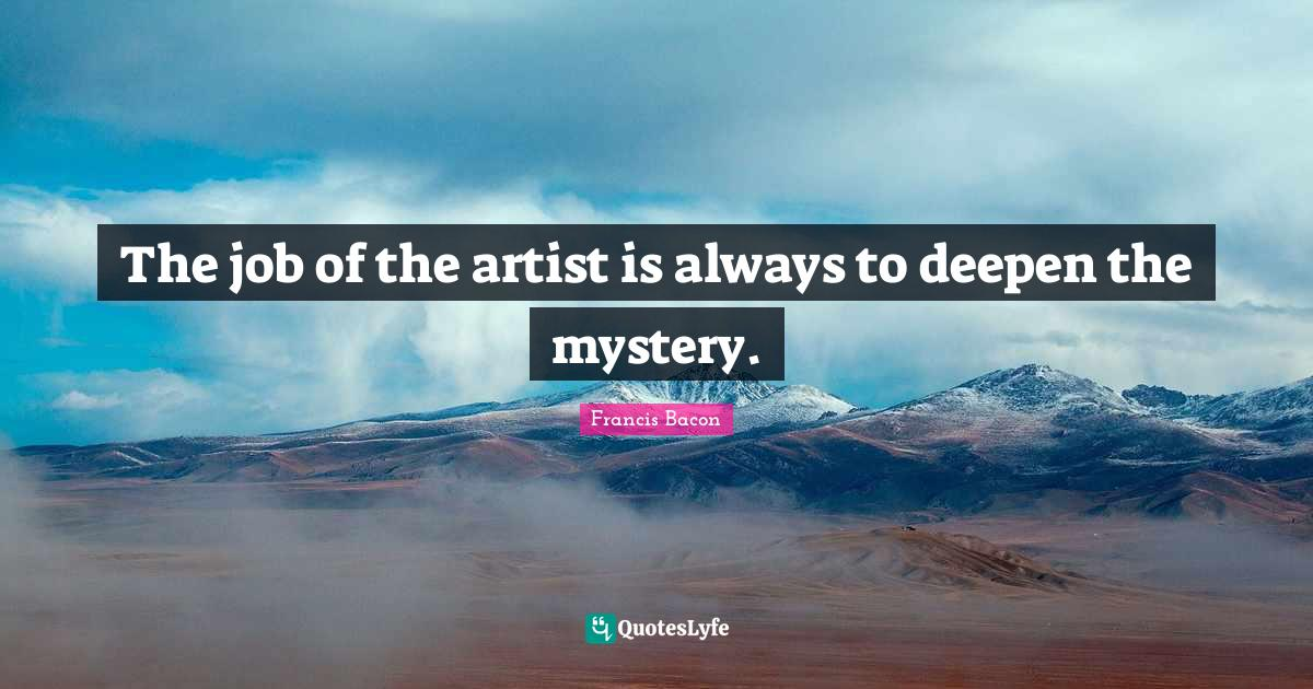 Francis Bacon Quotes: The job of the artist is always to deepen the mystery.