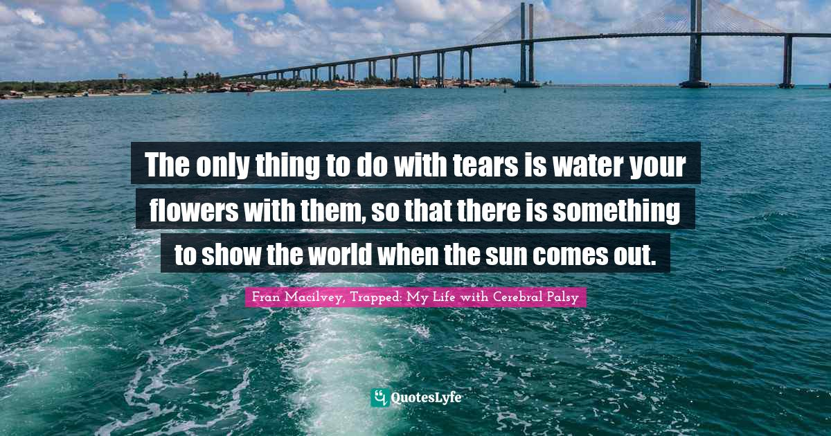 Fran Macilvey, Trapped: My Life with Cerebral Palsy Quotes: The only thing to do with tears is water your flowers with them, so that there is something to show the world when the sun comes out.