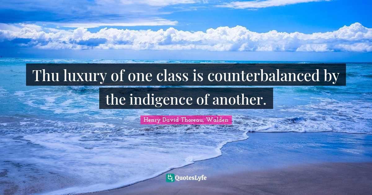 Henry David Thoreau, Walden Quotes: Thu luxury of one class is counterbalanced by the indigence of another.