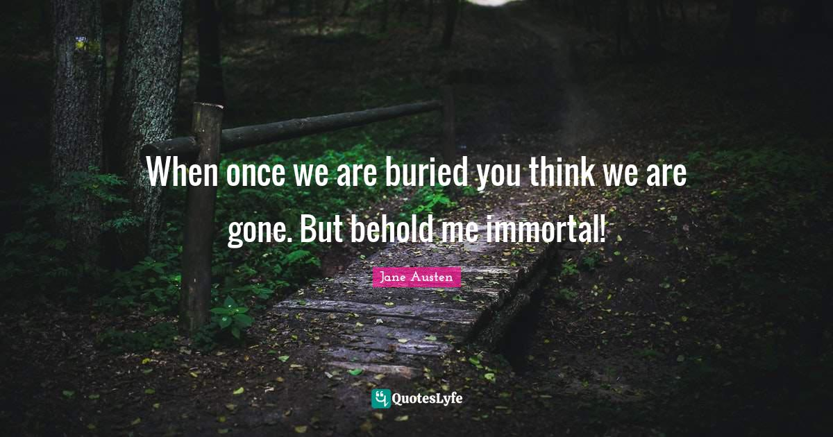 "Poems Quotes: ""When once we are buried you think we are gone. But behold me immortal!"""