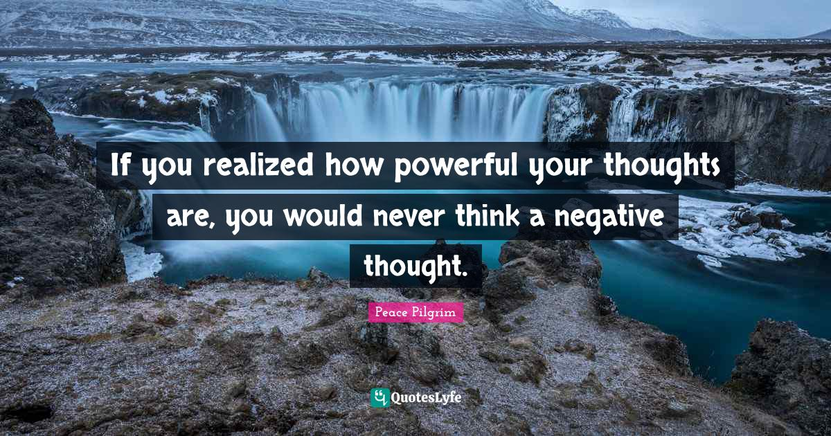 Peace Pilgrim Quotes: If you realized how powerful your thoughts are, you would never think a negative thought.