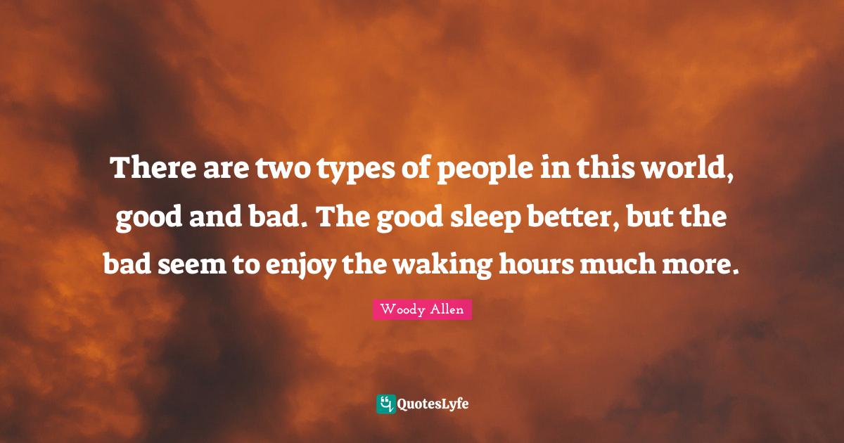 Woody Allen Quotes: There are two types of people in this world, good and bad. The good sleep better, but the bad seem to enjoy the waking hours much more.