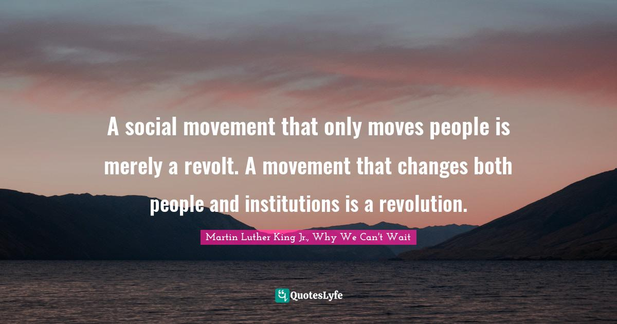 Martin Luther King Jr., Why We Can't Wait Quotes: A social movement that only moves people is merely a revolt. A movement that changes both people and institutions is a revolution.