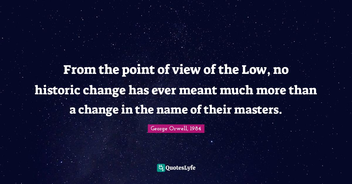 George Orwell, 1984 Quotes: From the point of view of the Low, no historic change has ever meant much more than a change in the name of their masters.