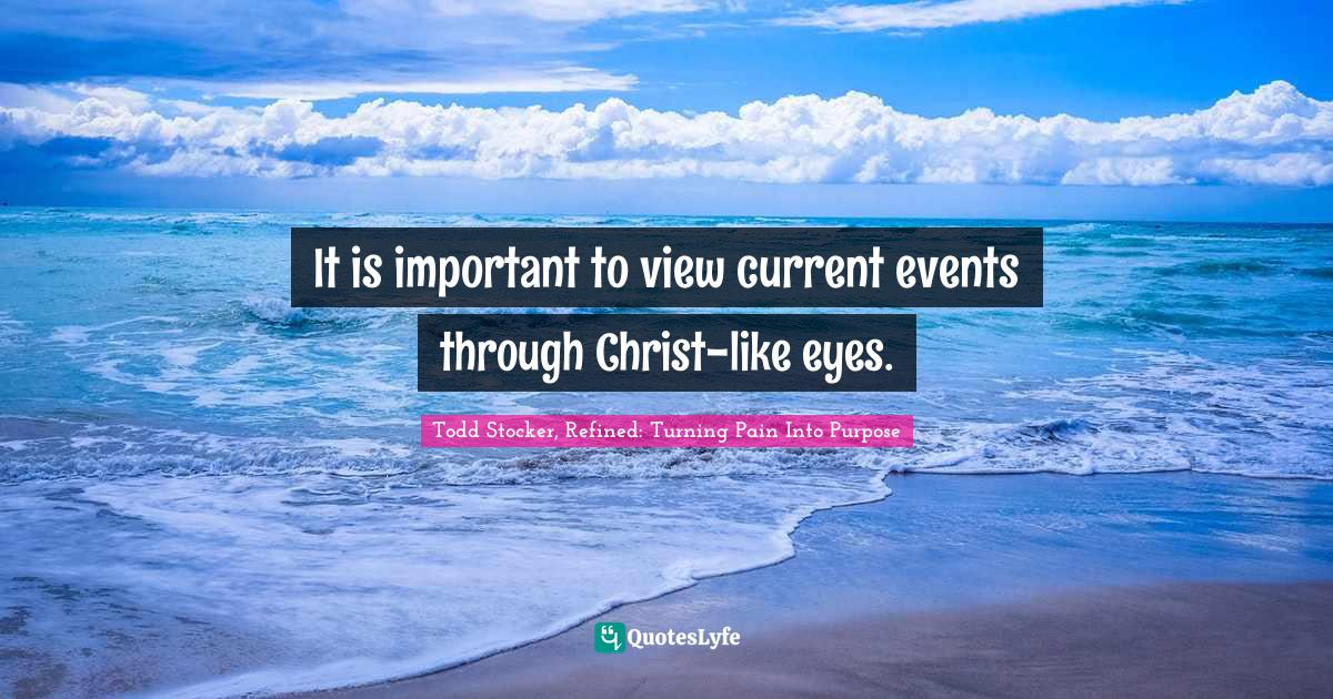 "Current Quotes: ""It is important to view current events through Christ-like eyes."""