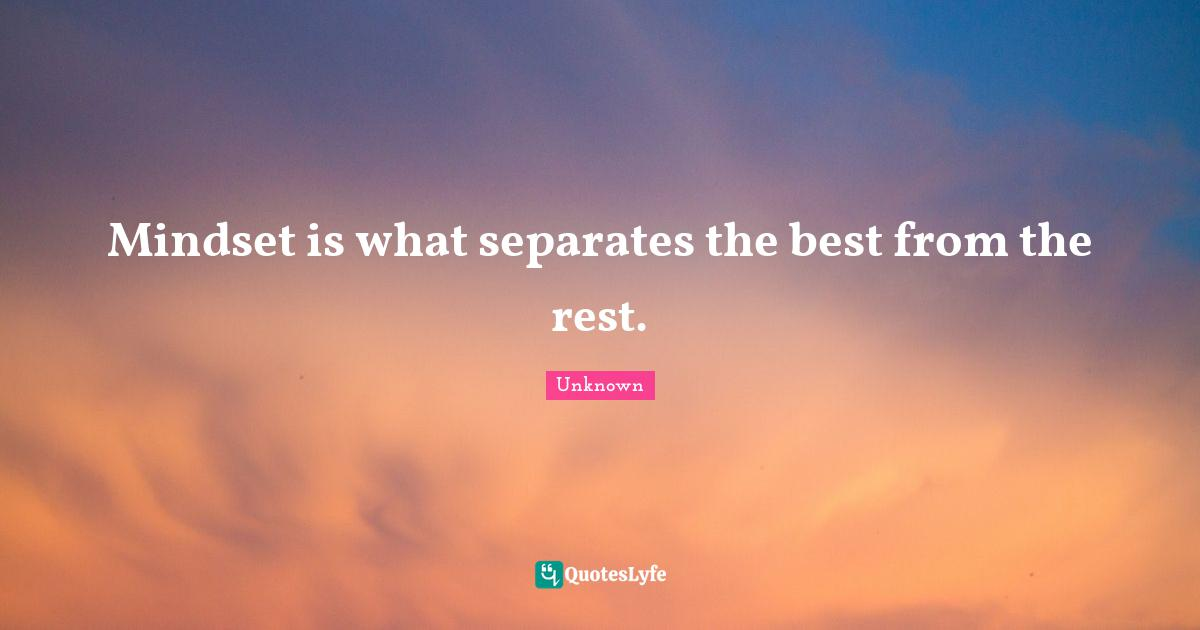 Unknown Quotes: Mindset is what separates the best from the rest.