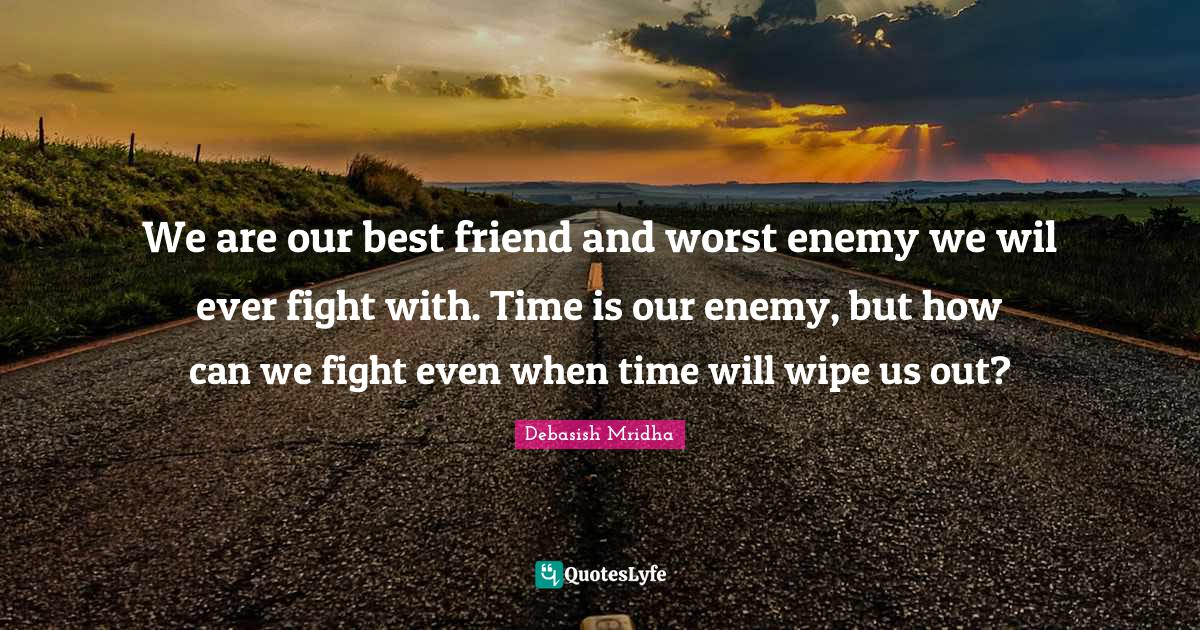 Debasish Mridha Quotes: We are our best friend and worst enemy we wil ever fight with. Time is our enemy, but how can we fight even when time will wipe us out?