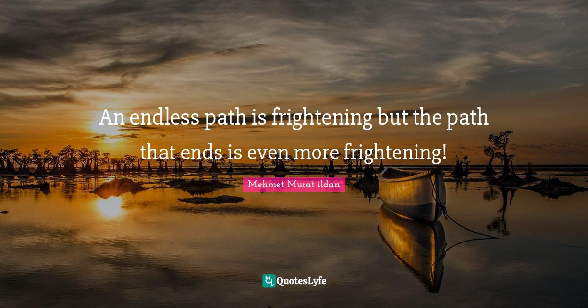 Mehmet Murat ildan Quotes: An endless path is frightening but the path that ends is even more frightening!
