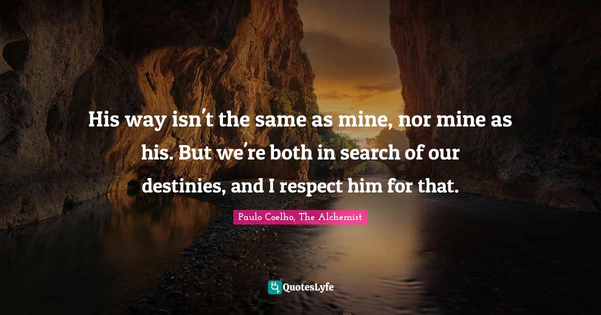 Paulo Coelho, The Alchemist Quotes: His way isn't the same as mine, nor mine as his. But we're both in search of our destinies, and I respect him for that.