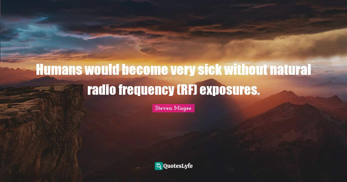 Steven Magee Quotes: Humans would become very sick without natural radio frequency (RF) exposures.
