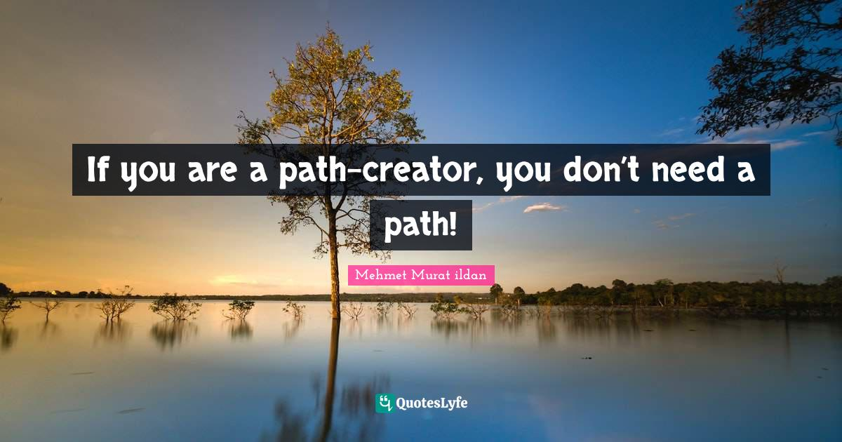 Mehmet Murat ildan Quotes: If you are a path-creator, you don't need a path!