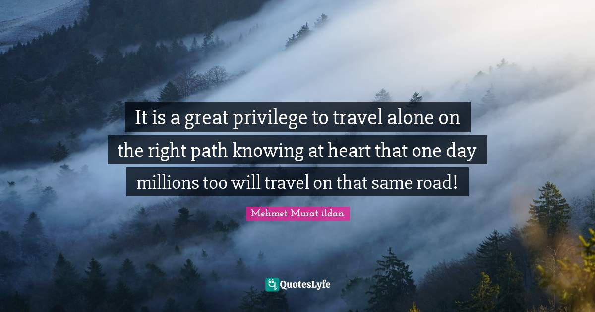 Mehmet Murat ildan Quotes: It is a great privilege to travel alone on the right path knowing at heart that one day millions too will travel on that same road!