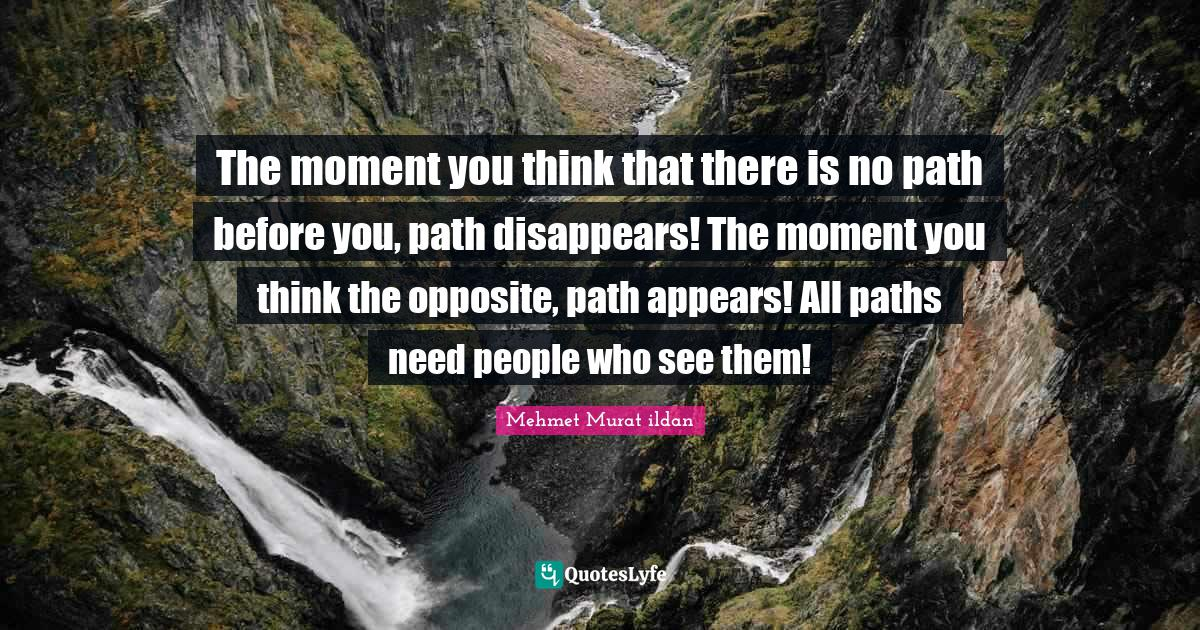 Mehmet Murat ildan Quotes: The moment you think that there is no path before you, path disappears! The moment you think the opposite, path appears! All paths need people who see them!