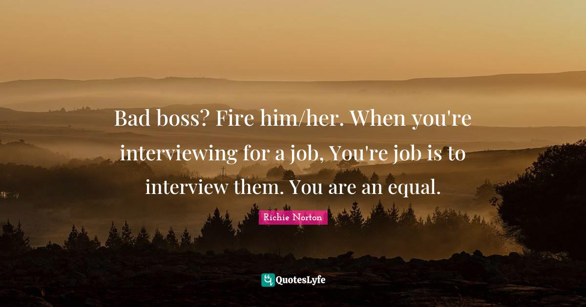 Richie Norton Quotes: Bad boss? Fire him/her. When you're interviewing for a job, You're job is to interview them. You are an equal.