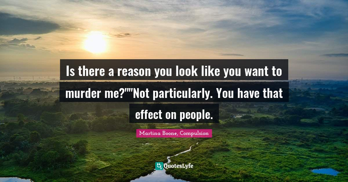 Martina Boone, Compulsion Quotes: Is there a reason you look like you want to murder me?