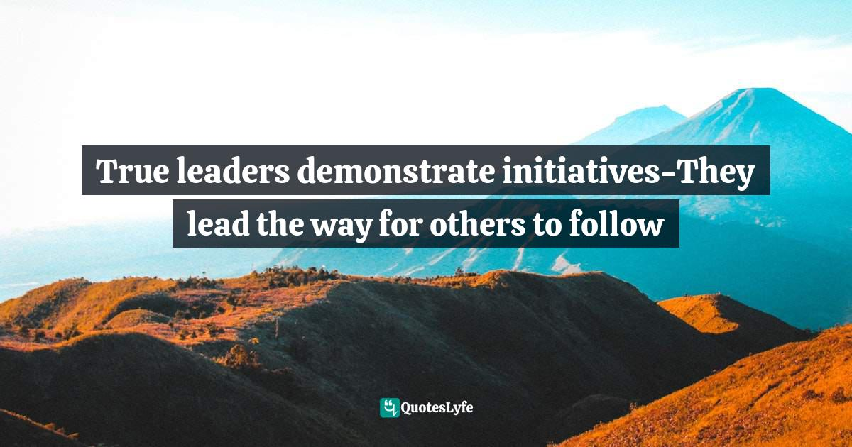 Ikechukwu Joseph, The Complete Leader: Jesus Christ the Accomplished Perfect Total Leader Quotes: True leaders demonstrate initiatives-They lead the way for others to follow