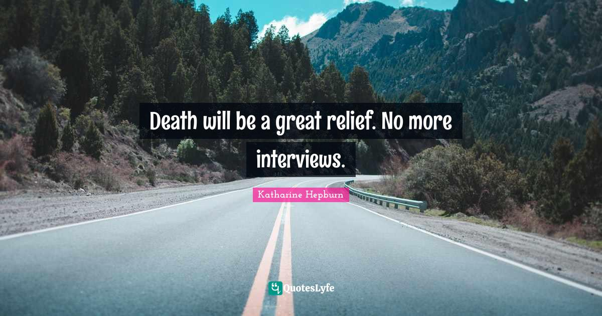 Katharine Hepburn Quotes: Death will be a great relief. No more interviews.
