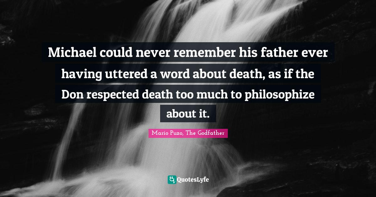 Mario Puzo, The Godfather Quotes: Michael could never remember his father ever having uttered a word about death, as if the Don respected death too much to philosophize about it.
