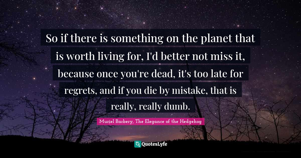 Muriel Barbery, The Elegance of the Hedgehog Quotes: So if there is something on the planet that is worth living for, I'd better not miss it, because once you're dead, it's too late for regrets, and if you die by mistake, that is really, really dumb.