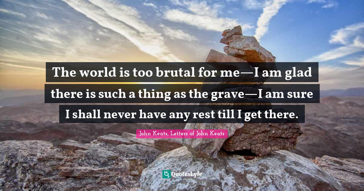 John Keats, Letters of John Keats Quotes: The world is too brutal for me—I am glad there is such a thing as the grave—I am sure I shall never have any rest till I get there.