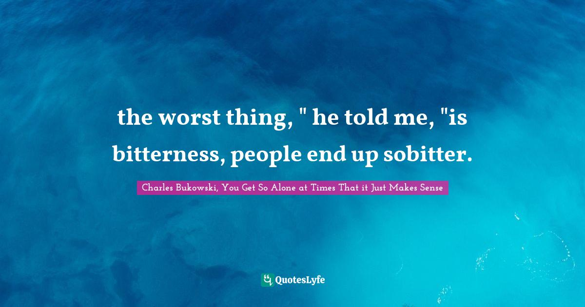 Charles Bukowski, You Get So Alone at Times That it Just Makes Sense Quotes: the worst thing,