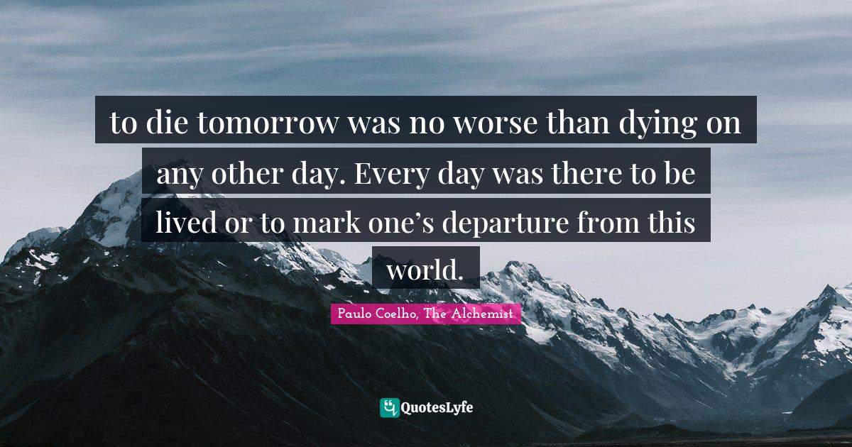 Paulo Coelho, The Alchemist Quotes: to die tomorrow was no worse than dying on any other day. Every day was there to be lived or to mark one's departure from this world.