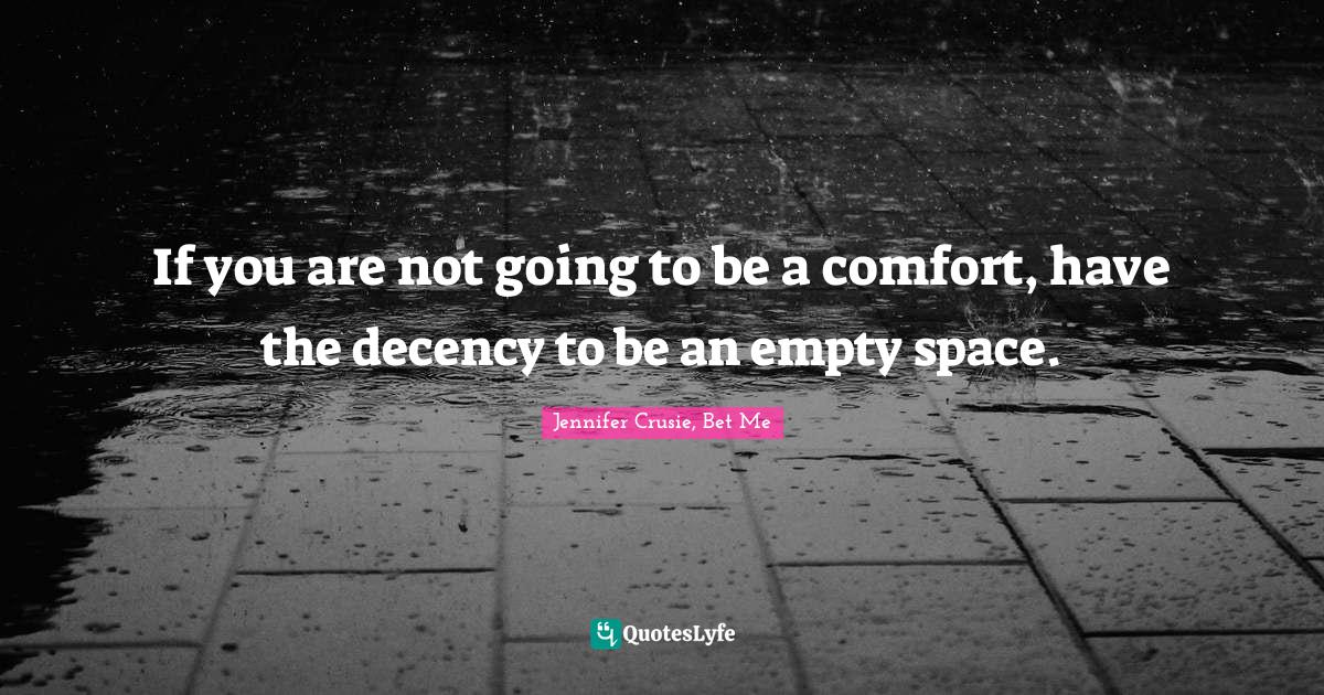 Jennifer Crusie, Bet Me Quotes: If you are not going to be a comfort, have the decency to be an empty space.
