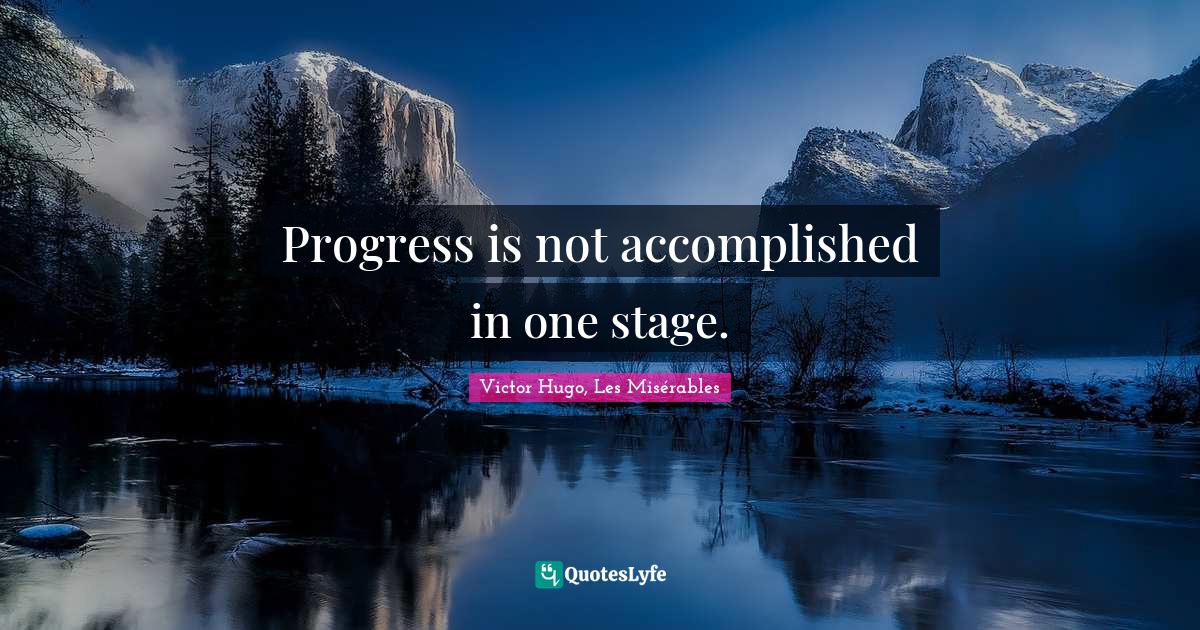 Victor Hugo, Les Misérables Quotes: Progress is not accomplished in one stage.