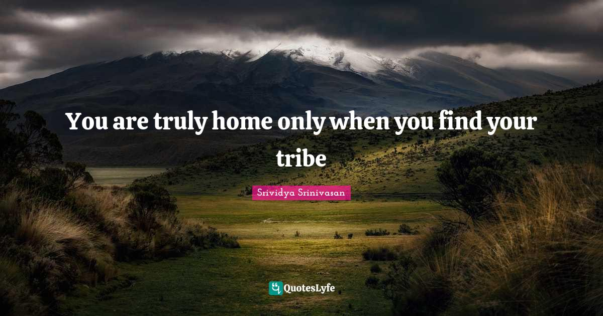 Srividya Srinivasan Quotes: You are truly home only when you find your tribe