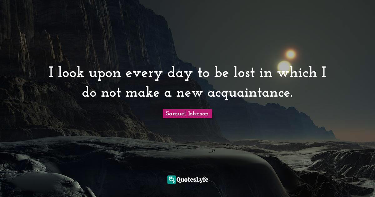 Samuel Johnson Quotes: I look upon every day to be lost in which I do not make a new acquaintance.